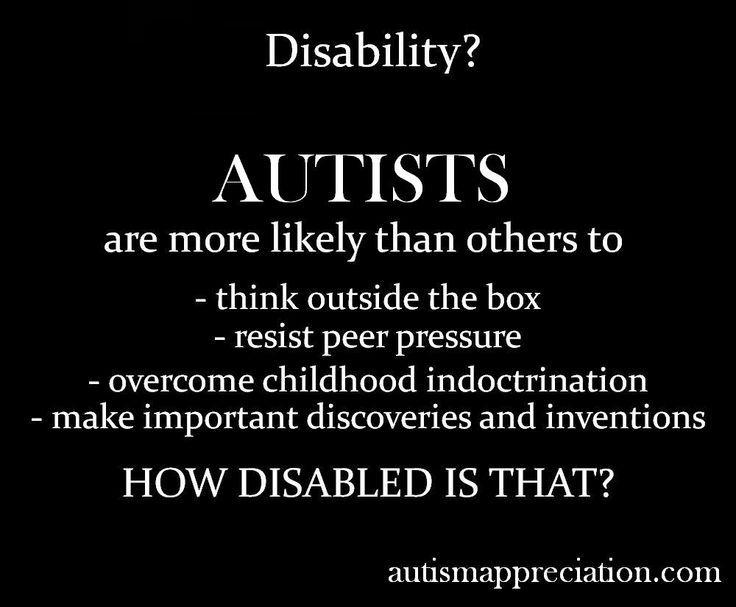 Disability? Autists are more likely to think outside the box, resist peer pressure, overcome childhood indoctrination and make important discoveries and inventions. How disabled is that?