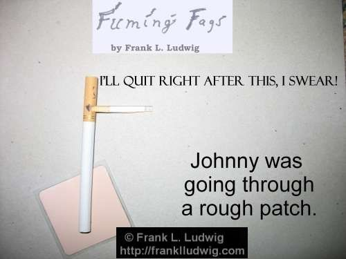 Fuming Fags: 'I'll quit right after this one, I swear!' - Johnny was going through a rough patch.