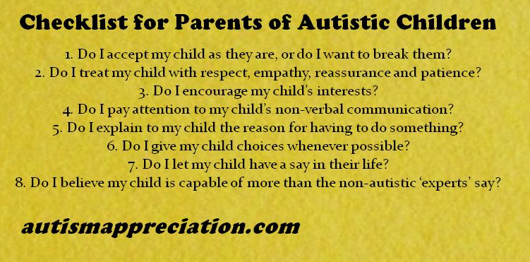 Checklist for Parents of Autistic Children: 1. Do I accept my child as they are, do I want to break them? 2. Do I treat my child with respect, empathy, reassurance and patience? 3. Do I encourage my child's interests? 4. Do I pay attention to my child's non-verbal communication? 5. Do I explain to my child the reason for having to do something? 6. Do I give my child choices whenever possible? 7. Do I let my child have a say in their life? 8. Do I believe my child is capable of more than the non-autistic 'experts' say?