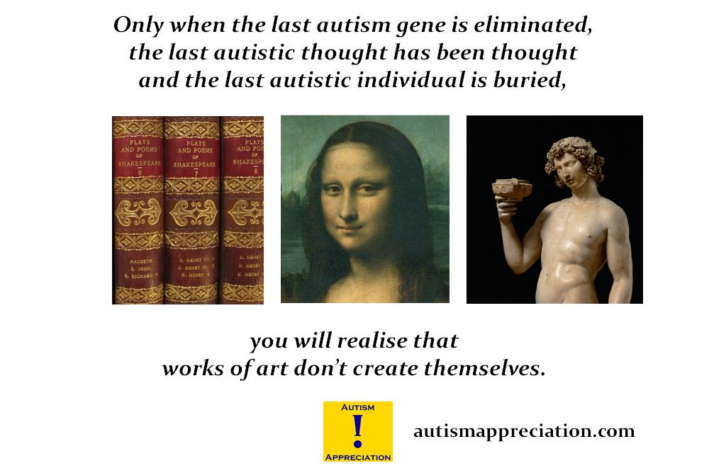 Only when the last autistic gene is eliminated, the last autistic thought has been thought and the last autistic individual is buried, will you realise that works of art don't create themselves.