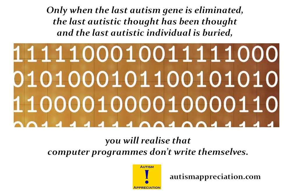 Only when the last autistic gene is eliminated, the last autistic thought has been thought and the last autistic individual is buried, will you realise that computer programmes don't write themselves.